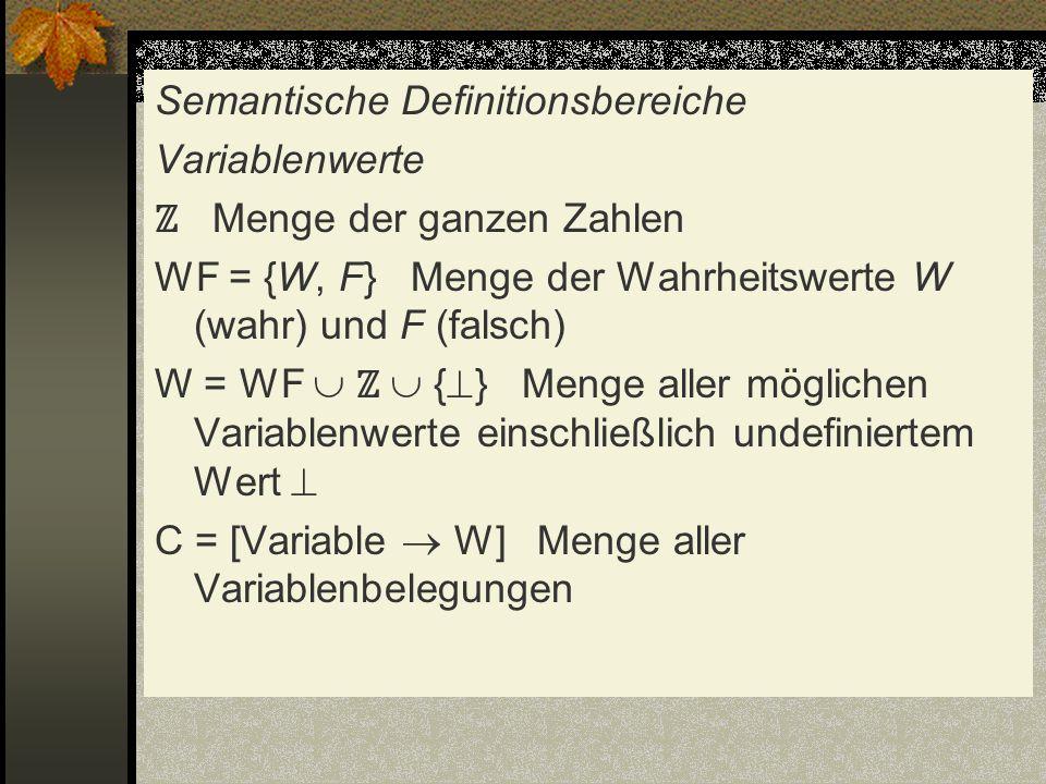 Semantische Definitionsbereiche Variablenwerte ℤ Menge der ganzen Zahlen WF = {W, F} Menge der Wahrheitswerte W (wahr) und F (falsch) W = WF  ℤ  {} Menge aller möglichen Variablenwerte einschließlich undefiniertem Wert  C = [Variable  W] Menge aller Variablenbelegungen